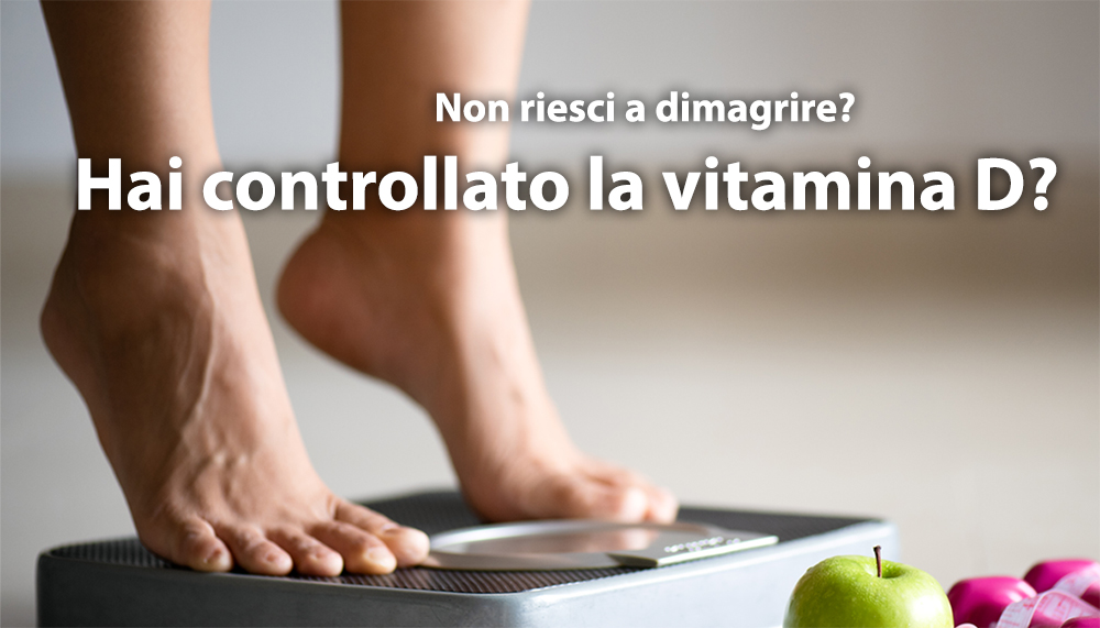 NON RIESCI A DIMAGRIRE HAI CONTROLLATO LA VITAMINA D MEDICO NUTRIZIONISTA DOTT.SSA SABRINA ARTALE